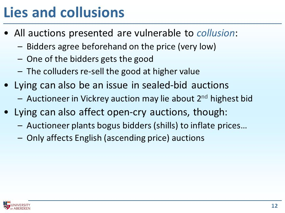 12 Lies and collusions All auctions presented are vulnerable to collusion: –Bidders agree beforehand on the price (very low) –One of the bidders gets the good –The colluders re-sell the good at higher value Lying can also be an issue in sealed-bid auctions –Auctioneer in Vickrey auction may lie about 2 nd highest bid Lying can also affect open-cry auctions, though: –Auctioneer plants bogus bidders (shills) to inflate prices… –Only affects English (ascending price) auctions