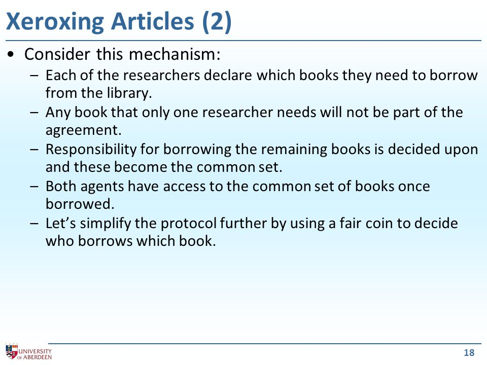 18 Xeroxing Articles (2) Consider this mechanism: –Each of the researchers declare which books they need to borrow from the library.