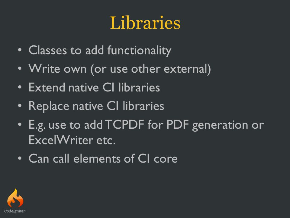 Libraries Classes to add functionality Write own (or use other external) Extend native CI libraries Replace native CI libraries E.g. use to add TCPDF