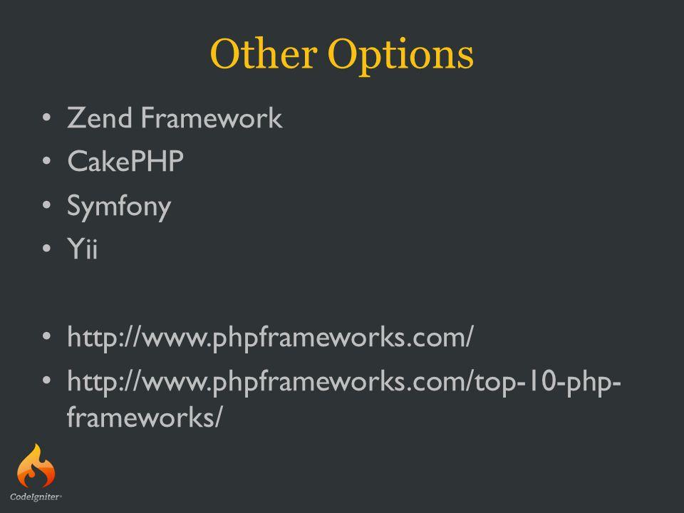 Other Options Zend Framework CakePHP Symfony Yii http://www.phpframeworks.com/ http://www.phpframeworks.com/top-10-php- frameworks/