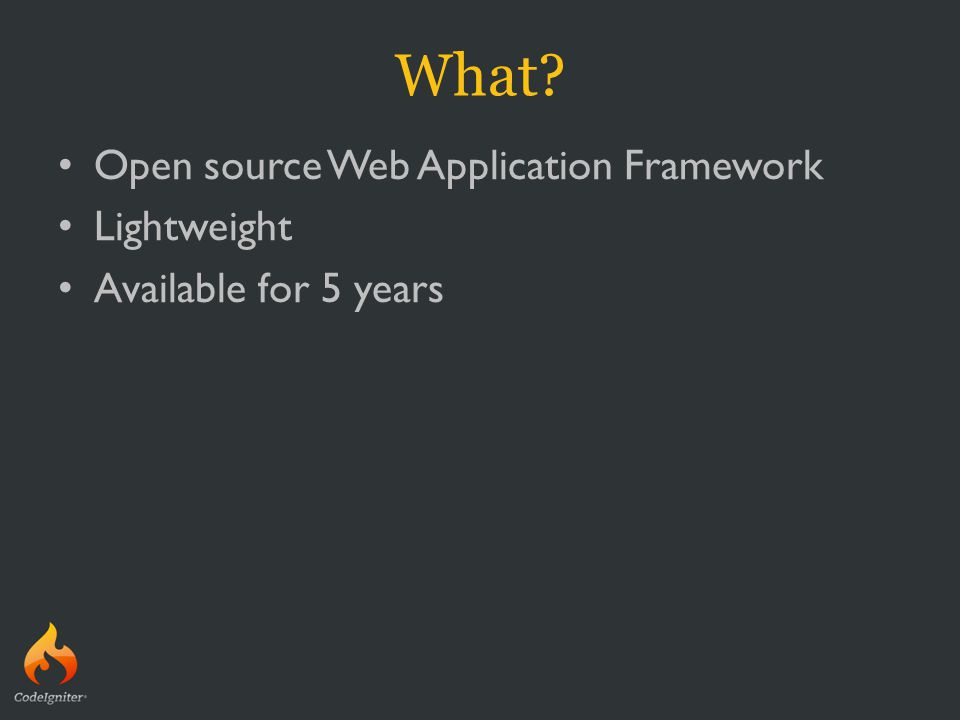What? Open source Web Application Framework Lightweight Available for 5 years