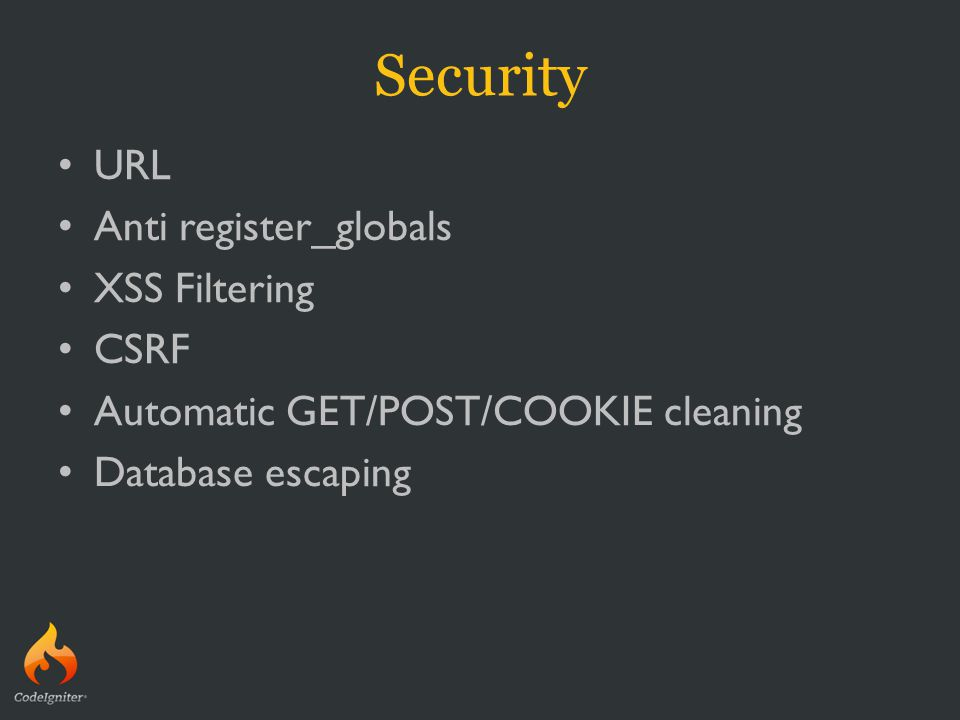 Security URL Anti register_globals XSS Filtering CSRF Automatic GET/POST/COOKIE cleaning Database escaping