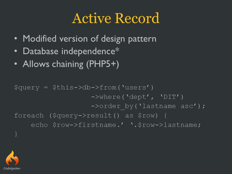 Active Record Modified version of design pattern Database independence* Allows chaining (PHP5+) $query = $this->db->from('users') ->where('dept', 'DIT