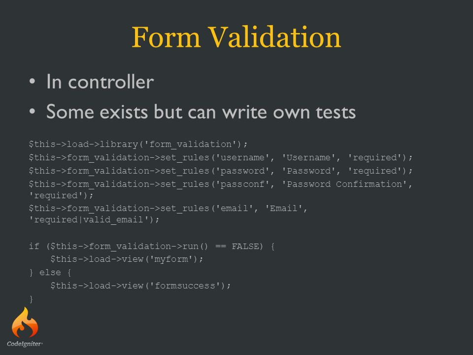 Form Validation In controller Some exists but can write own tests $this->load->library( form_validation ); $this->form_validation->set_rules( username , Username , required ); $this->form_validation->set_rules( password , Password , required ); $this->form_validation->set_rules( passconf , Password Confirmation , required ); $this->form_validation->set_rules( email , Email , required|valid_email ); if ($this->form_validation->run() == FALSE) { $this->load->view( myform ); } else { $this->load->view( formsuccess ); }