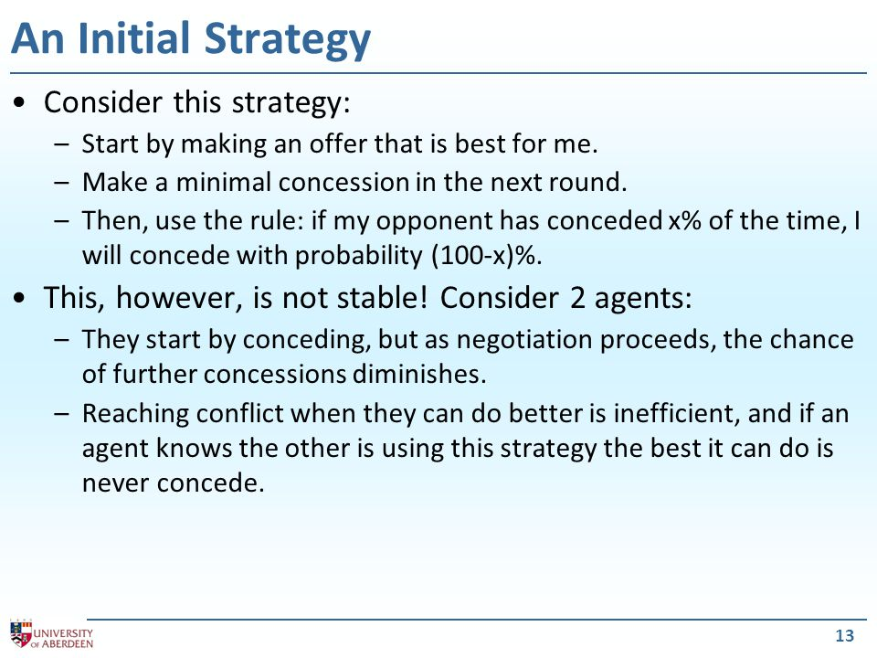 13 An Initial Strategy Consider this strategy: –Start by making an offer that is best for me. –Make a minimal concession in the next round. –Then, use