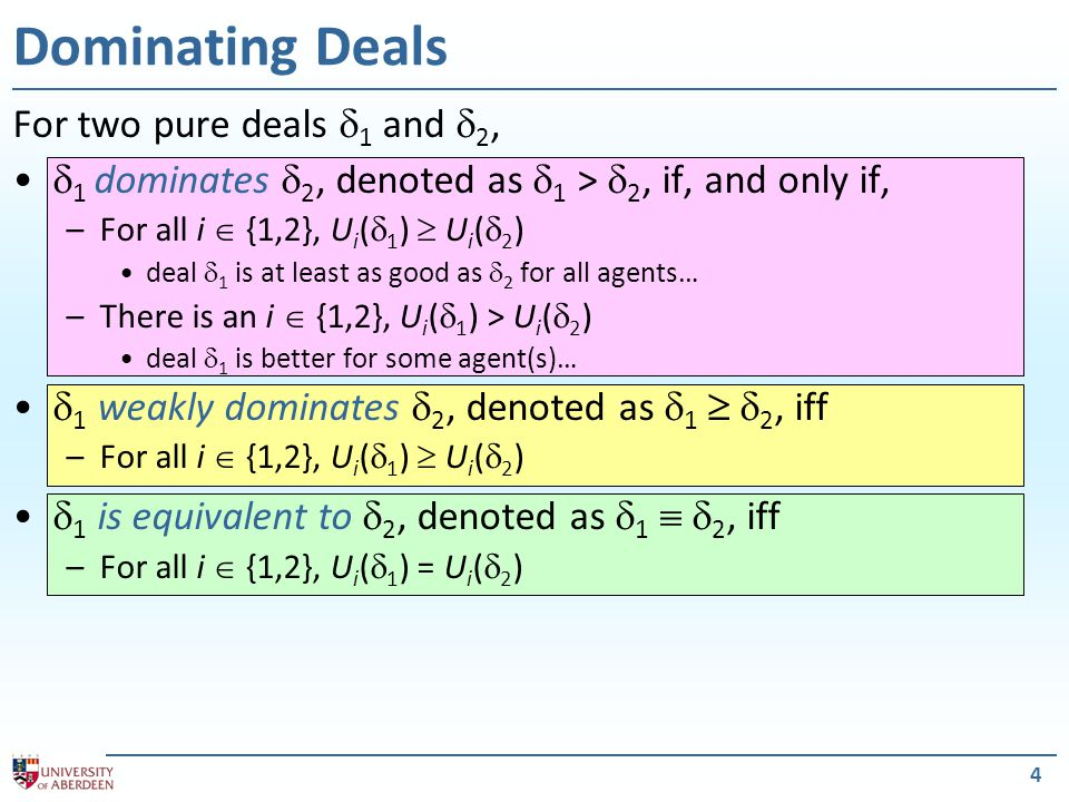 4 Dominating Deals For two pure deals  1 and  2,  1 dominates  2, denoted as  1 >  2, if, and only if, –For all i  {1,2}, U i (  1 )  U i (  2 ) deal  1 is at least as good as  2 for all agents… –There is an i  {1,2}, U i (  1 ) > U i (  2 ) deal  1 is better for some agent(s)…  1 weakly dominates  2, denoted as  1   2, iff –For all i  {1,2}, U i (  1 )  U i (  2 )  1 is equivalent to  2, denoted as  1   2, iff –For all i  {1,2}, U i (  1 ) = U i (  2 )