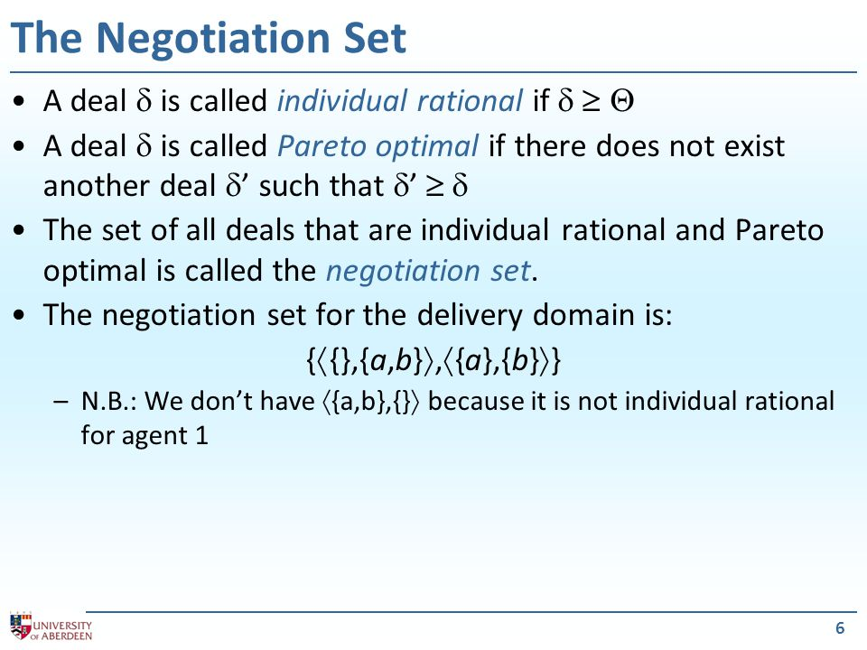 6 The Negotiation Set A deal  is called individual rational if    A deal  is called Pareto optimal if there does not exist another deal  ' such that  '   The set of all deals that are individual rational and Pareto optimal is called the negotiation set.