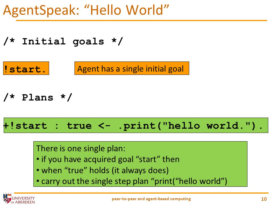"There is one single plan: if you have acquired goal ""start"" then when ""true"" holds (it always does) carry out the single step plan ""print(""hello world"