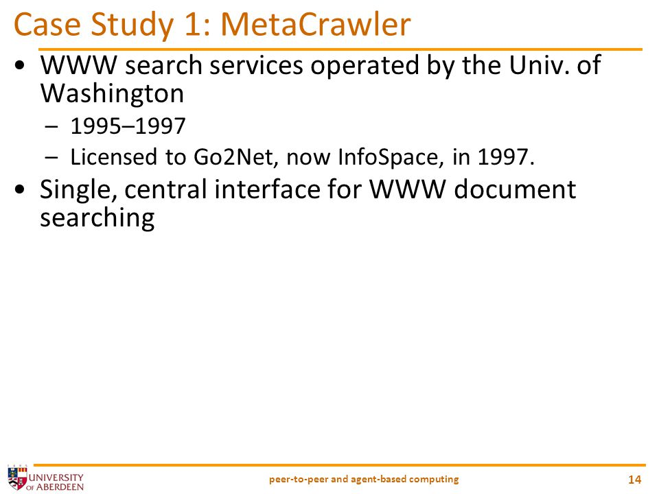 peer-to-peer and agent-based computing 14 Case Study 1: MetaCrawler WWW search services operated by the Univ. of Washington –1995–1997 –Licensed to Go