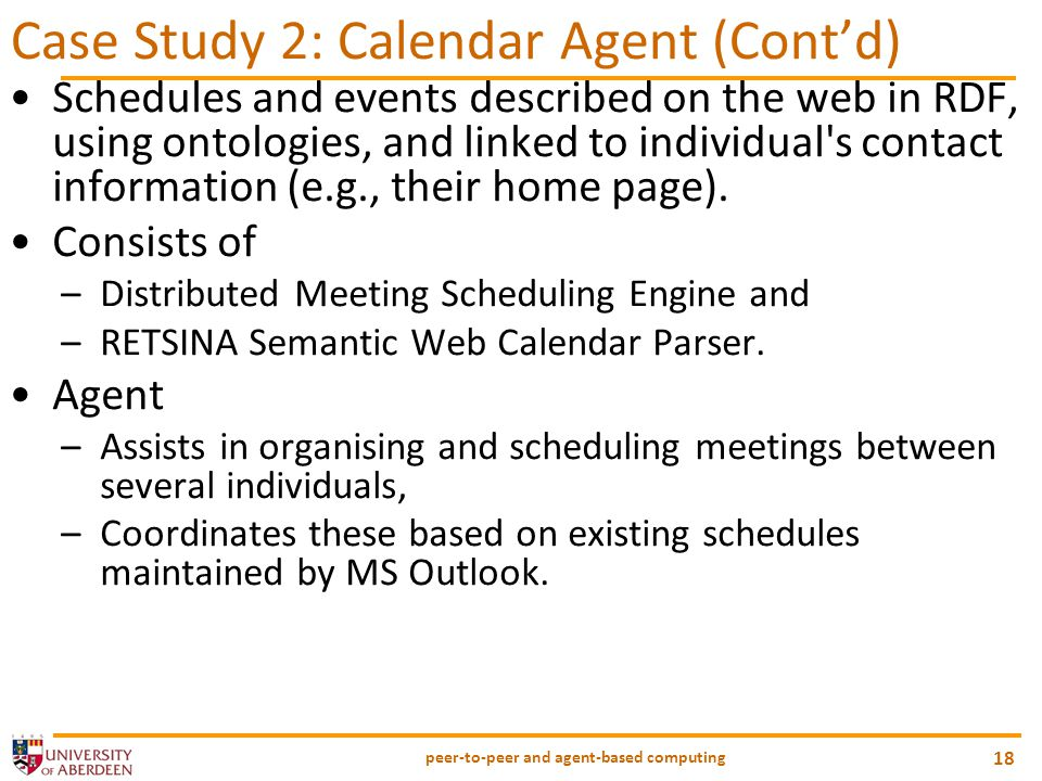 peer-to-peer and agent-based computing 18 Case Study 2: Calendar Agent (Cont'd) Schedules and events described on the web in RDF, using ontologies, an