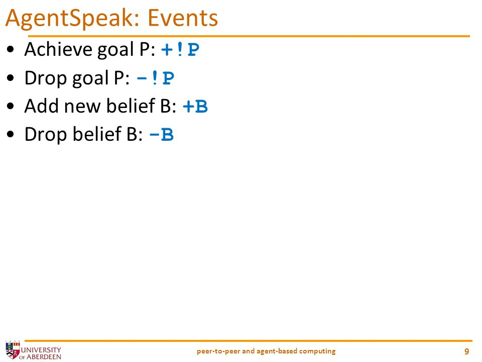 peer-to-peer and agent-based computing 9 AgentSpeak: Events Achieve goal P: +!P Drop goal P: -!P Add new belief B: +B Drop belief B: -B