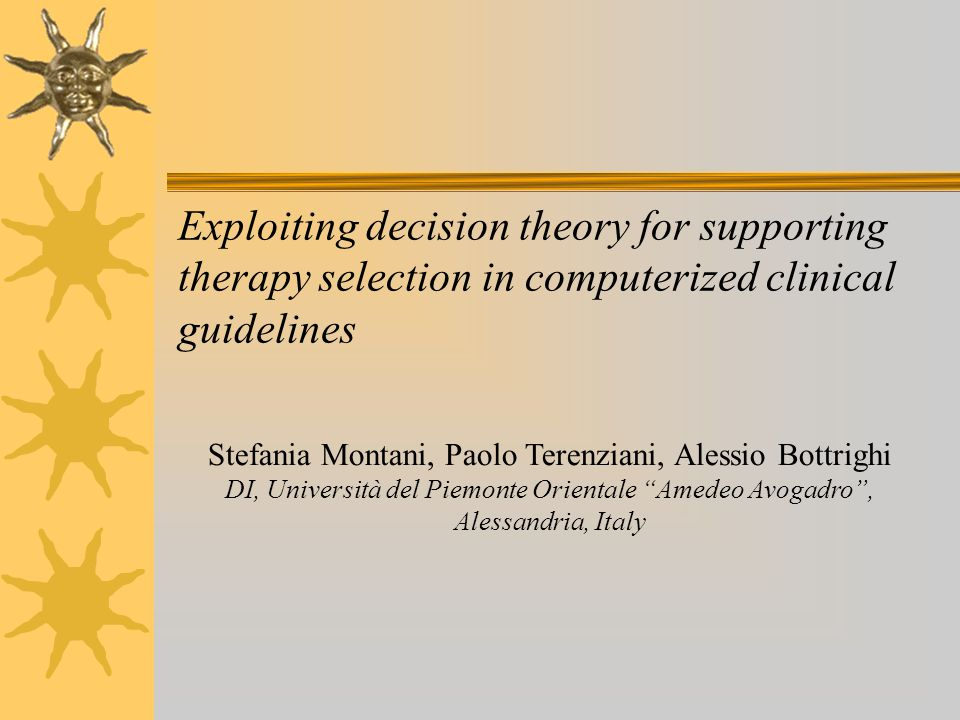 Exploiting decision theory for supporting therapy selection in computerized clinical guidelines Stefania Montani, Paolo Terenziani, Alessio Bottrighi DI, Università del Piemonte Orientale Amedeo Avogadro , Alessandria, Italy