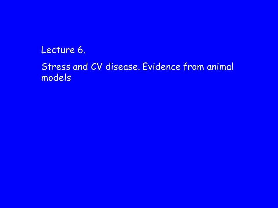 Lecture 6. Stress and CV disease. Evidence from animal models
