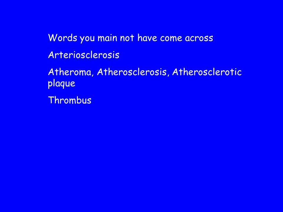 Words you main not have come across Arteriosclerosis Atheroma, Atherosclerosis, Atherosclerotic plaque Thrombus