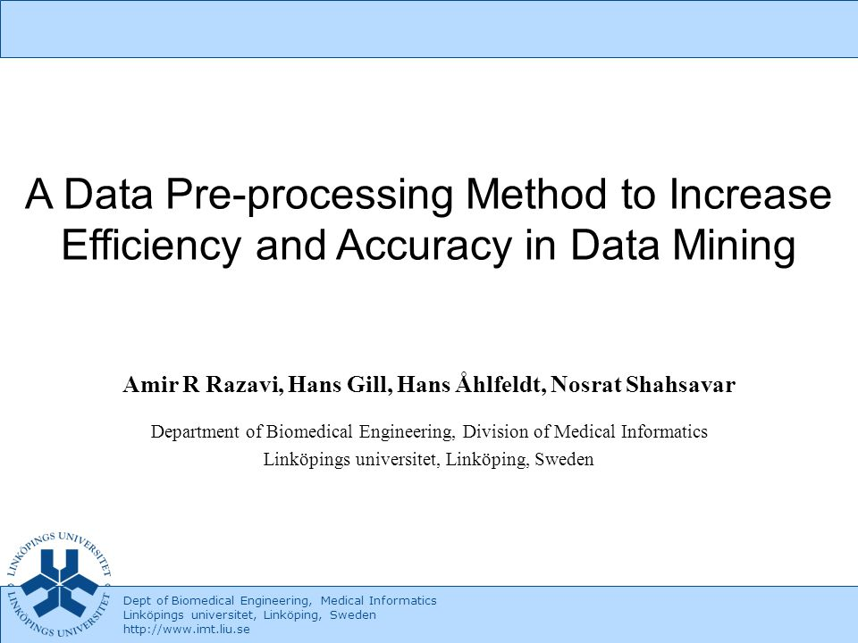 Dept of Biomedical Engineering, Medical Informatics Linköpings universitet, Linköping, Sweden http://www.imt.liu.se 2 A Data Pre-processing Method in Data Mining Outline –Introduction –Dataset and variables –Data pre-processing –Data mining Algorithm (DTI) –Result –Discussion