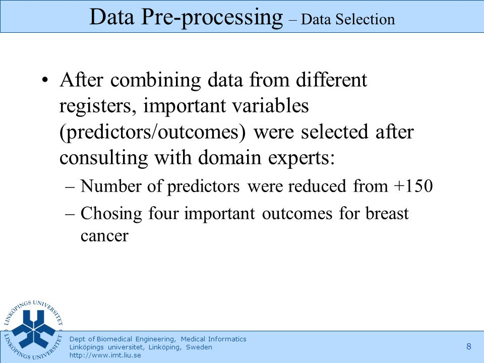 Dept of Biomedical Engineering, Medical Informatics Linköpings universitet, Linköping, Sweden http://www.imt.liu.se 9 Cleaning the data from outliers and errors, for example: –Duration between diagnosis of the disease and the recurrence –Age Data Pre-processing – Cleaning Data
