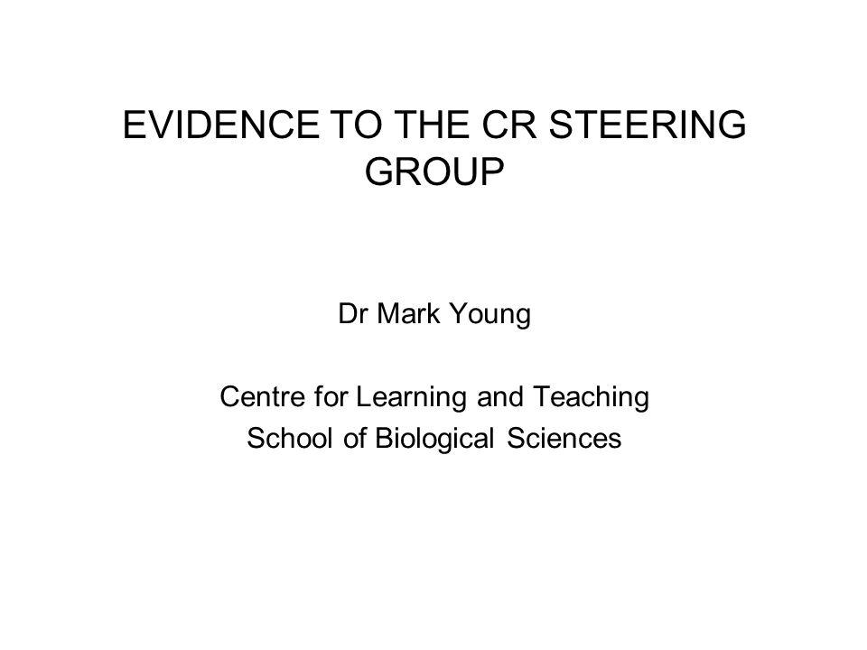 EVIDENCE TO THE CR STEERING GROUP Dr Mark Young Centre for Learning and Teaching School of Biological Sciences