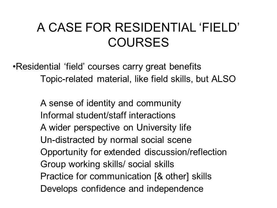 A CASE FOR RESIDENTIAL 'FIELD' COURSES Residential 'field' courses carry great benefits Topic-related material, like field skills, but ALSO A sense of identity and community Informal student/staff interactions A wider perspective on University life Un-distracted by normal social scene Opportunity for extended discussion/reflection Group working skills/ social skills Practice for communication [& other] skills Develops confidence and independence