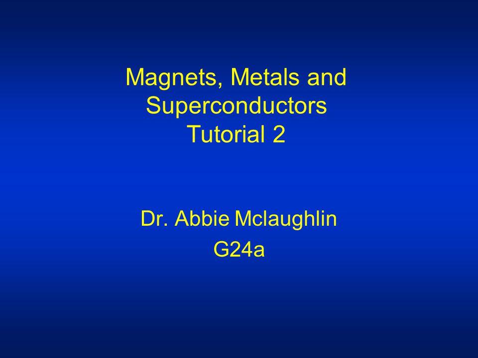 Magnets, Metals and Superconductors Tutorial 2 Dr. Abbie Mclaughlin G24a
