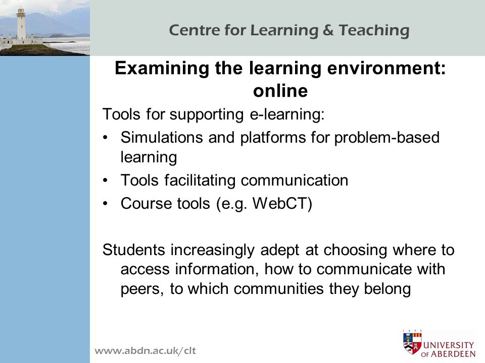 Centre for Learning & Teaching www.abdn.ac.uk/clt Examining the learning environment: online Tools for supporting e-learning: Simulations and platforms for problem-based learning Tools facilitating communication Course tools (e.g.