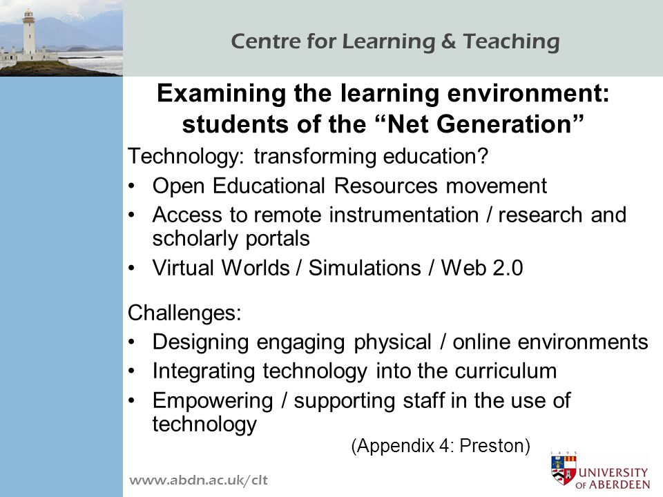 Centre for Learning & Teaching www.abdn.ac.uk/clt Examining the learning environment: students of the Net Generation Technology: transforming education.