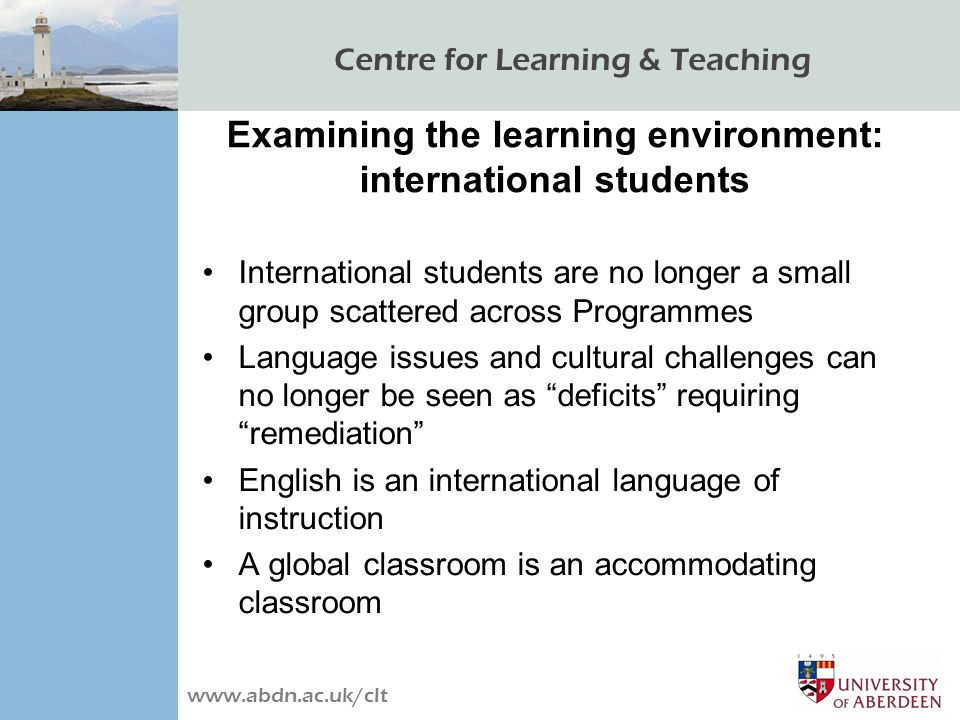 Centre for Learning & Teaching www.abdn.ac.uk/clt Examining the learning environment: international students International students are no longer a small group scattered across Programmes Language issues and cultural challenges can no longer be seen as deficits requiring remediation English is an international language of instruction A global classroom is an accommodating classroom