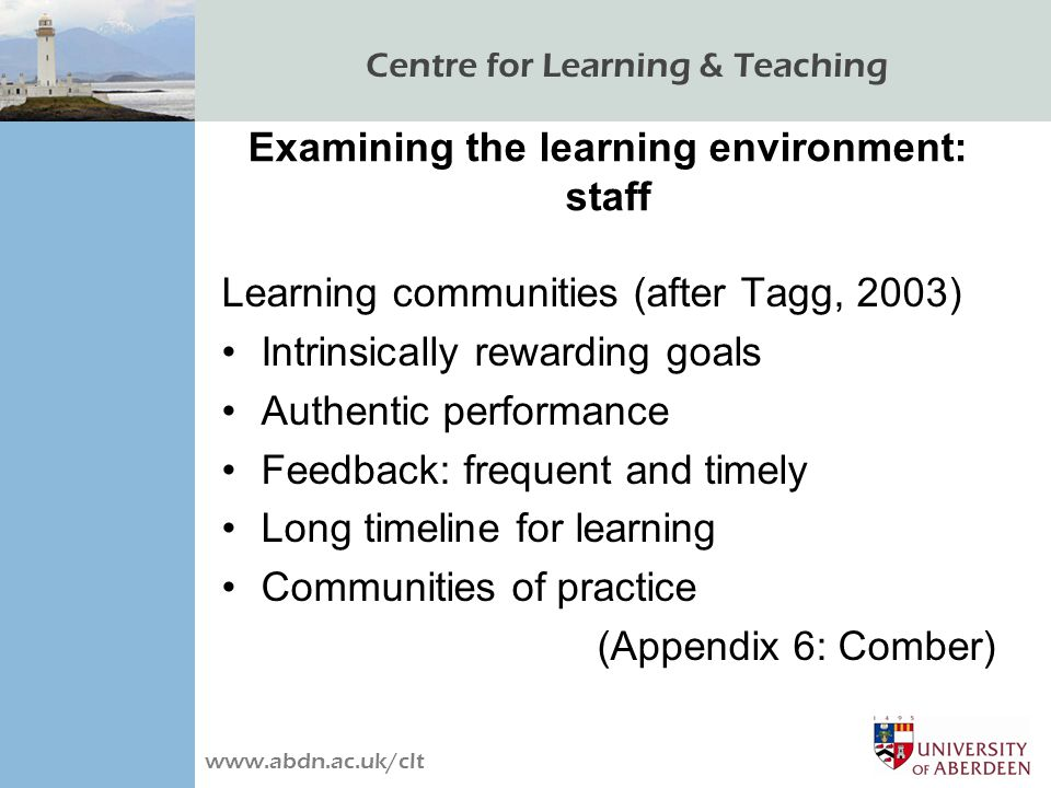 Centre for Learning & Teaching www.abdn.ac.uk/clt Examining the learning environment: staff Learning communities (after Tagg, 2003) Intrinsically rewarding goals Authentic performance Feedback: frequent and timely Long timeline for learning Communities of practice (Appendix 6: Comber)