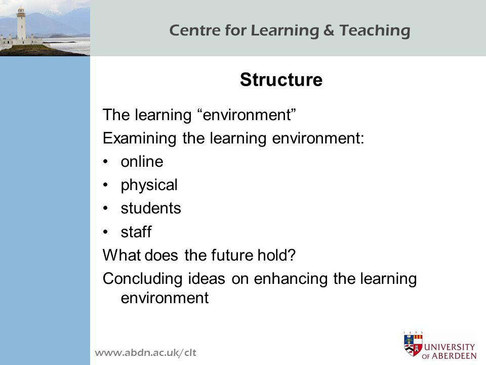 Centre for Learning & Teaching www.abdn.ac.uk/clt Structure The learning environment Examining the learning environment: online physical students staff What does the future hold.