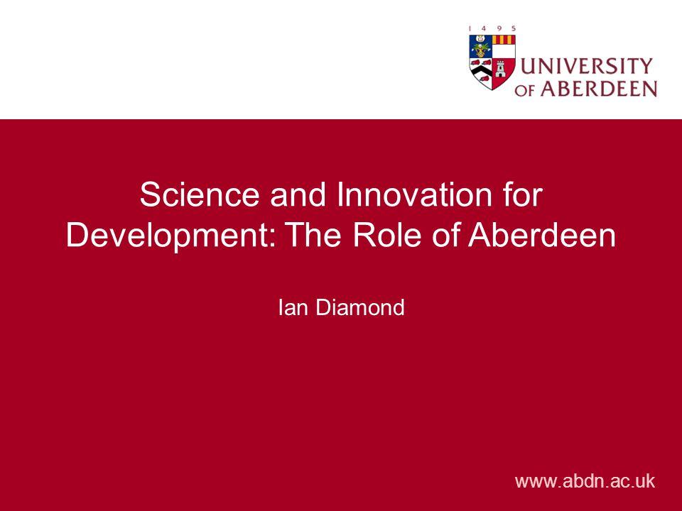 www.abdn.ac.uk Science and Innovation for Development: The Role of Aberdeen Ian Diamond
