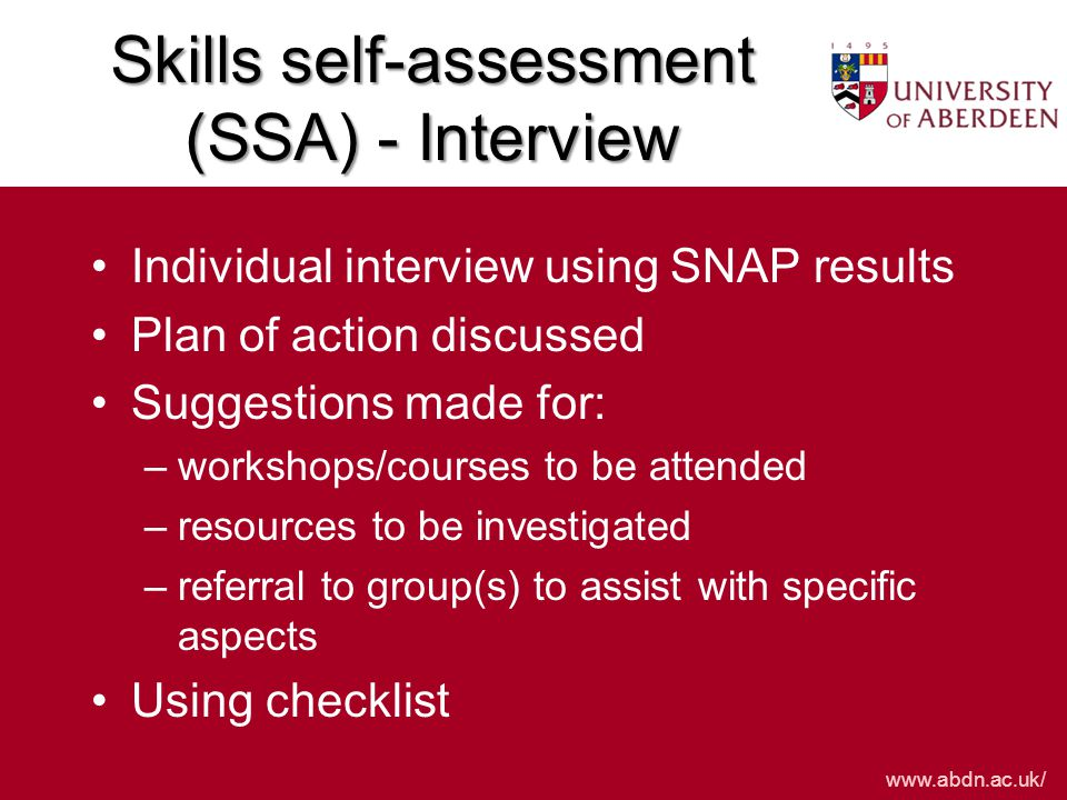 www.abdn.ac.uk/ Individual interview using SNAP results Plan of action discussed Suggestions made for: –workshops/courses to be attended –resources to be investigated –referral to group(s) to assist with specific aspects Using checklist Skills self-assessment (SSA) - Interview