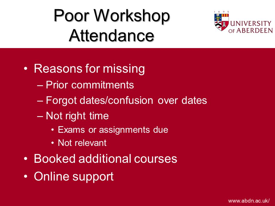 www.abdn.ac.uk/ Poor Workshop Attendance Reasons for missing –Prior commitments –Forgot dates/confusion over dates –Not right time Exams or assignments due Not relevant Booked additional courses Online support