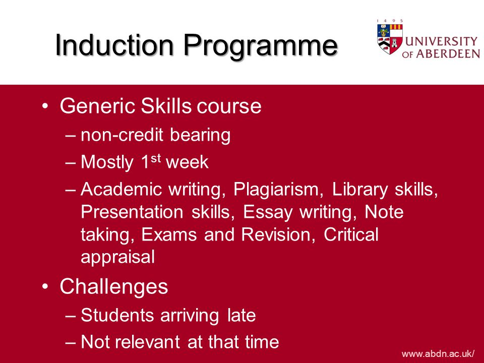 www.abdn.ac.uk/ Induction Programme Generic Skills course –non-credit bearing –Mostly 1 st week –Academic writing, Plagiarism, Library skills, Presentation skills, Essay writing, Note taking, Exams and Revision, Critical appraisal Challenges –Students arriving late –Not relevant at that time