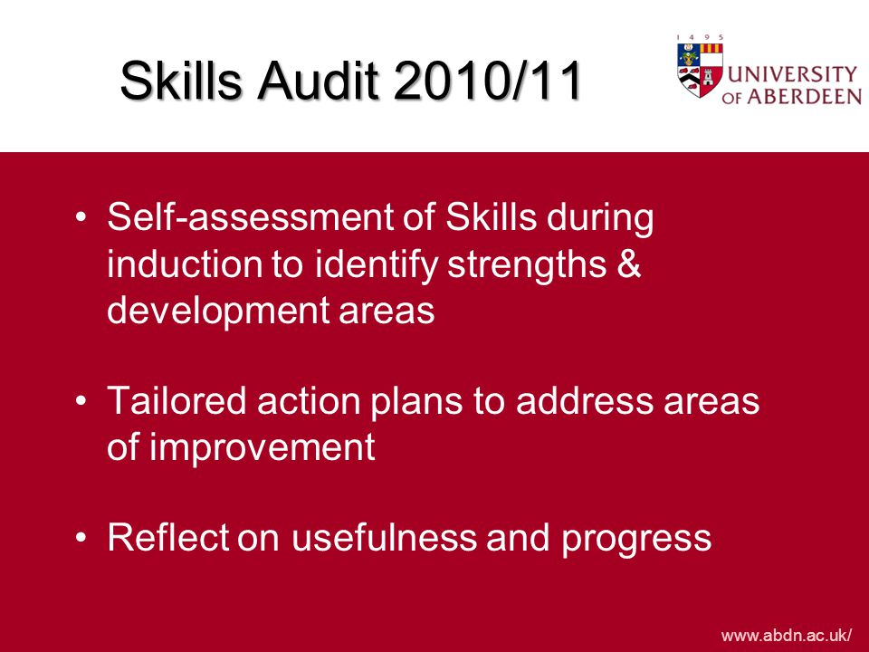 www.abdn.ac.uk/ Skills Audit 2010/11 Self-assessment of Skills during induction to identify strengths & development areas Tailored action plans to address areas of improvement Reflect on usefulness and progress