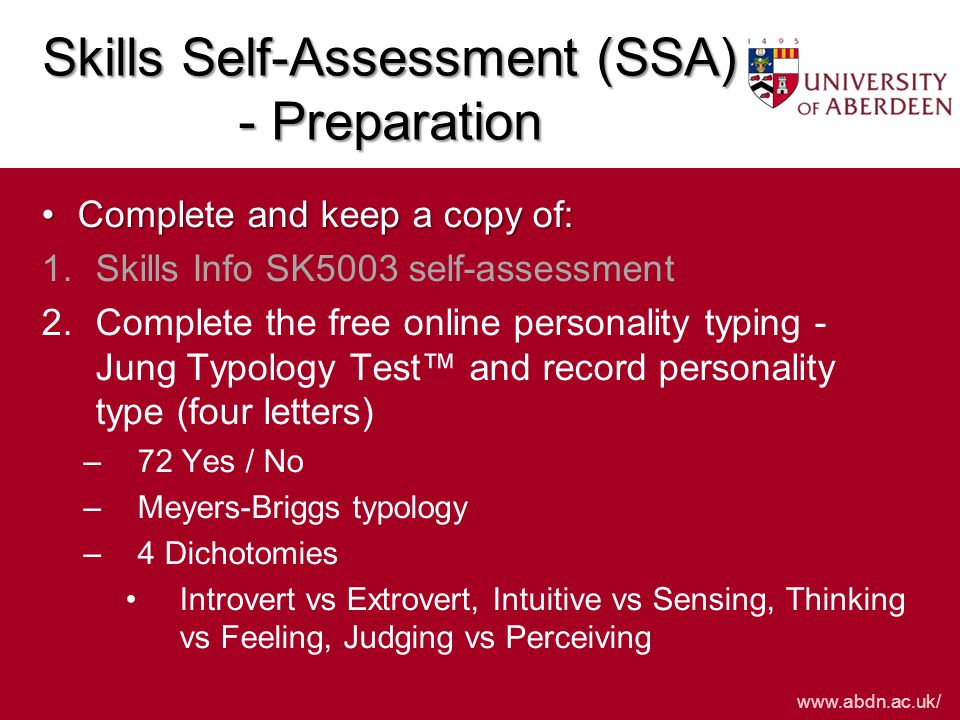 www.abdn.ac.uk/ Skills Self-Assessment (SSA) - Preparation Complete and keep a copy of:Complete and keep a copy of: 1.Skills Info SK5003 self-assessment 2.Personality typing 3.English not first/home language 3.English not first/home language, complete the Open University self assessment tasks –10 Tasks – Complete easily, with some difficulty, with greater difficulty –Academic reading, summarising, paraphrasing, logical order, grammar & spelling
