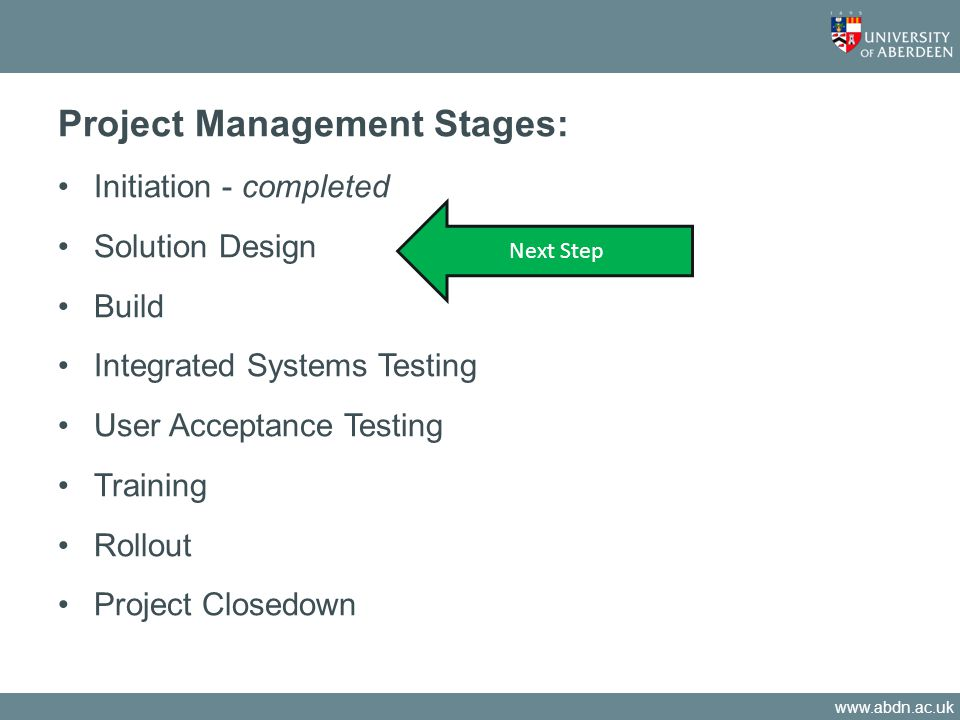 www.abdn.ac.uk Project Management Stages: Initiation - completed Solution Design Build Integrated Systems Testing User Acceptance Testing Training Rollout Project Closedown Next Step