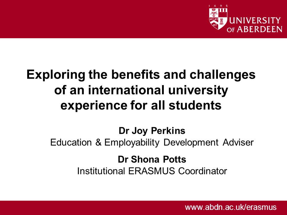 www.abdn.ac.uk/erasmus Exploring the benefits and challenges of an international university experience for all students Dr Joy Perkins Education & Employability Development Adviser Dr Shona Potts Institutional ERASMUS Coordinator