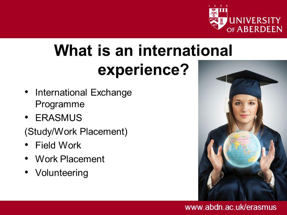 www.abdn.ac.uk/erasmus What is an international experience.