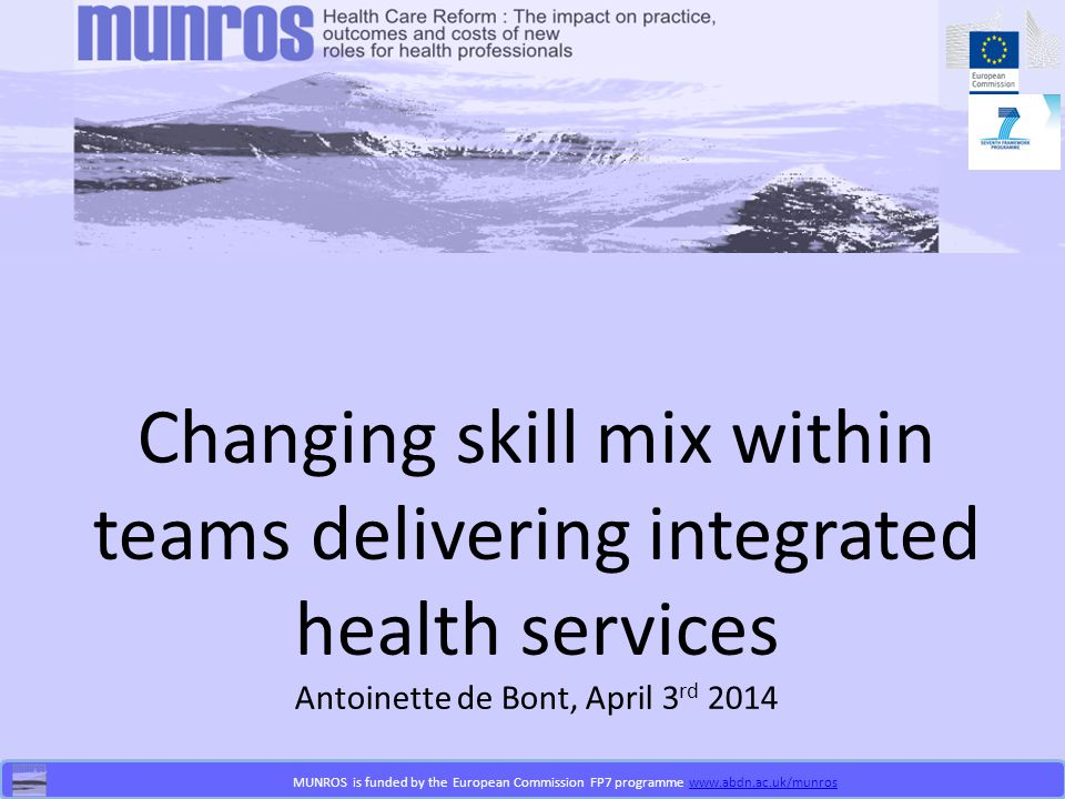 MUNROS is funded by the European Commission FP7 programme www.abdn.ac.uk/munroswww.abdn.ac.uk/munros Changing skill mix within teams delivering integrated health services Antoinette de Bont, April 3 rd 2014