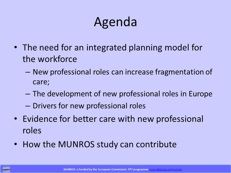 MUNROS is funded by the European Commission FP7 programme www.abdn.ac.uk/munroswww.abdn.ac.uk/munros Agenda The need for an integrated planning model for the workforce – New professional roles can increase fragmentation of care; – The development of new professional roles in Europe – Drivers for new professional roles Evidence for better care with new professional roles How the MUNROS study can contribute