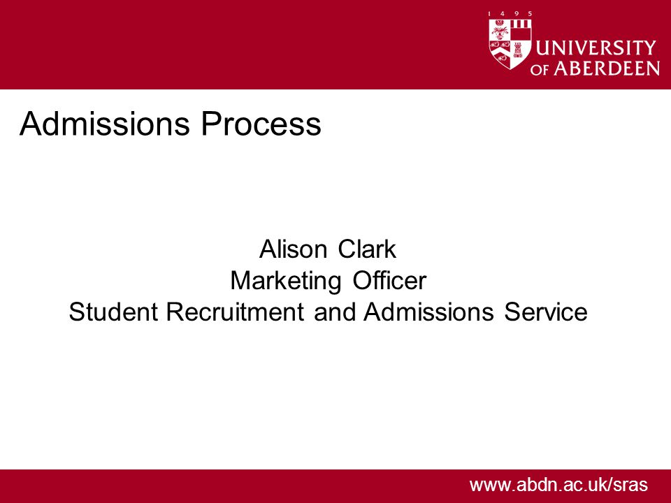 www.abdn.ac.uk/sras Admissions Process Alison Clark Marketing Officer Student Recruitment and Admissions Service