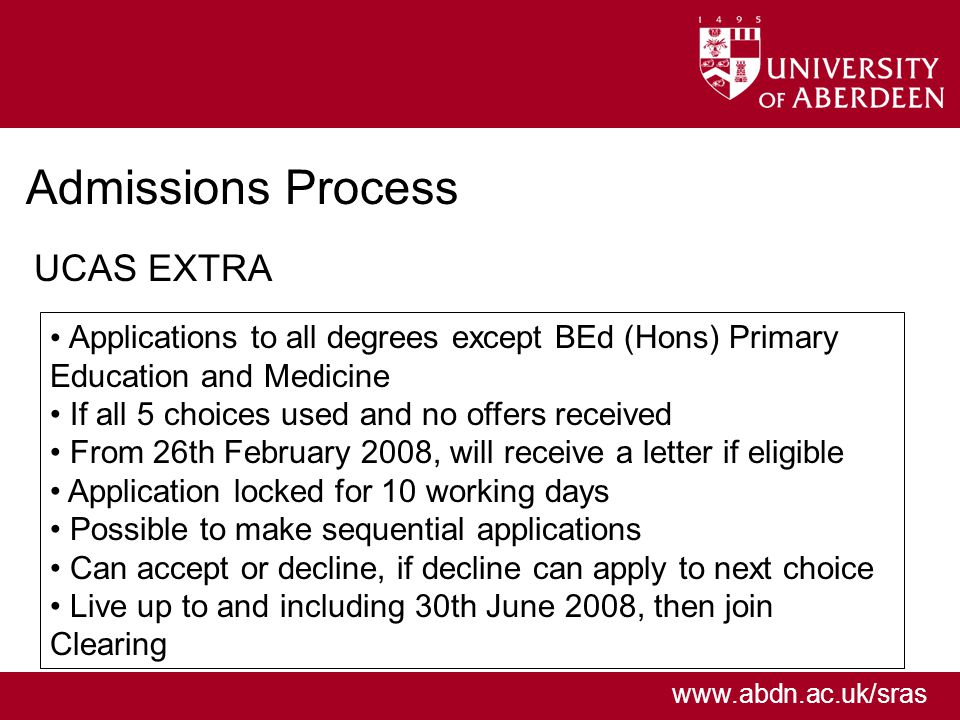 www.abdn.ac.uk/sras Admissions Process UCAS EXTRA Applications to all degrees except BEd (Hons) Primary Education and Medicine If all 5 choices used and no offers received From 26th February 2008, will receive a letter if eligible Application locked for 10 working days Possible to make sequential applications Can accept or decline, if decline can apply to next choice Live up to and including 30th June 2008, then join Clearing