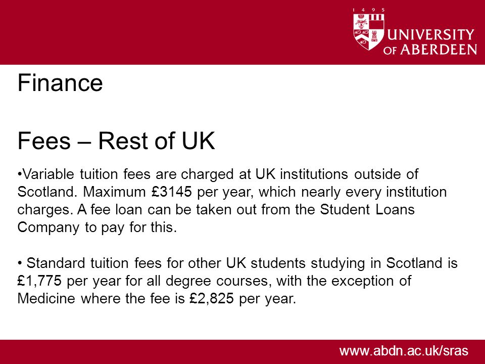 www.abdn.ac.uk/sras Finance Fees – Rest of UK Variable tuition fees are charged at UK institutions outside of Scotland.
