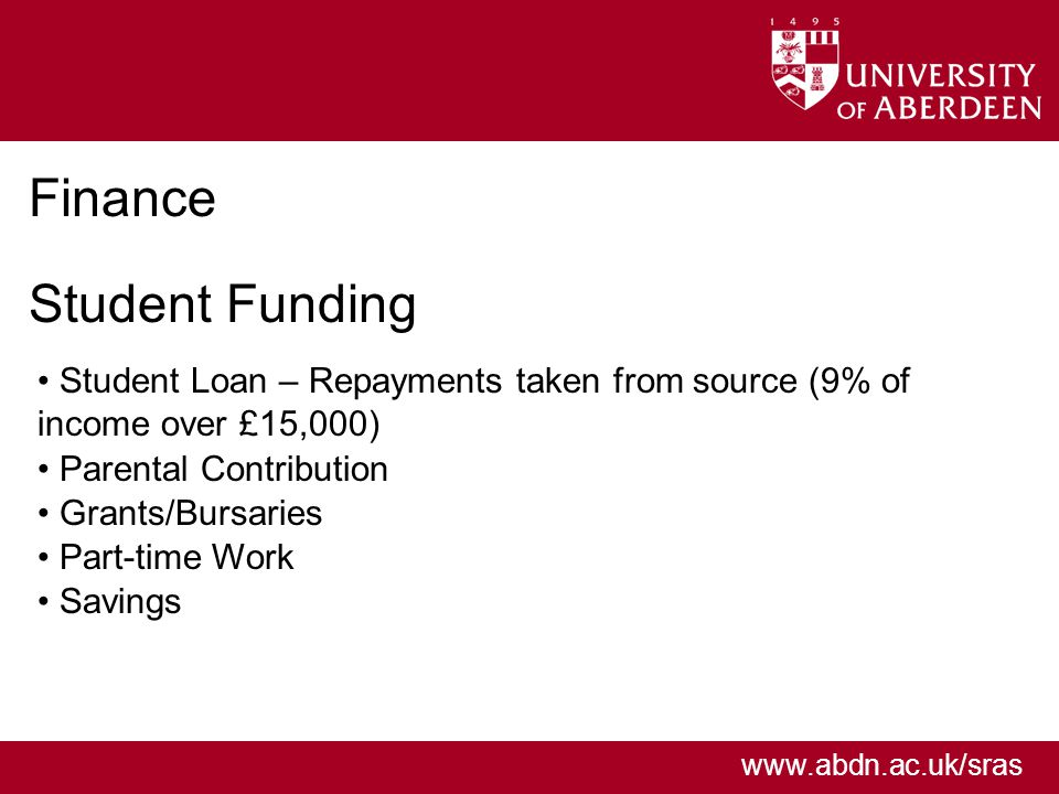 www.abdn.ac.uk/sras Finance Student Funding Student Loan – Repayments taken from source (9% of income over £15,000) Parental Contribution Grants/Bursaries Part-time Work Savings