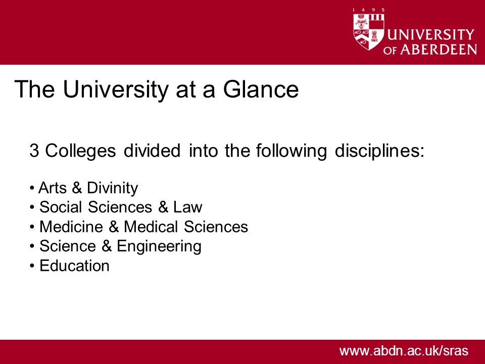 www.abdn.ac.uk/sras The University at a Glance 3 Colleges divided into the following disciplines: Arts & Divinity Social Sciences & Law Medicine & Medical Sciences Science & Engineering Education
