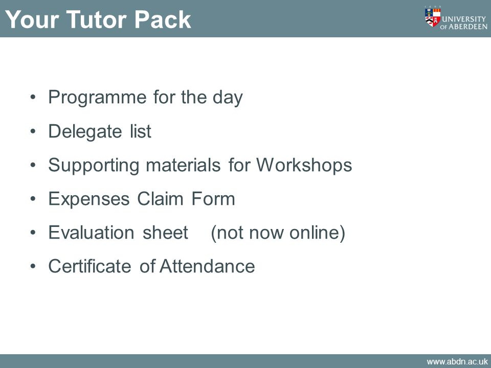 www.abdn.ac.uk Your Tutor Pack Programme for the day Delegate list Supporting materials for Workshops Expenses Claim Form Evaluation sheet (not now online) Certificate of Attendance