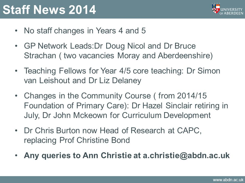 www.abdn.ac.uk Staff News 2014 No staff changes in Years 4 and 5 GP Network Leads:Dr Doug Nicol and Dr Bruce Strachan ( two vacancies Moray and Aberdeenshire) Teaching Fellows for Year 4/5 core teaching: Dr Simon van Leishout and Dr Liz Delaney Changes in the Community Course ( from 2014/15 Foundation of Primary Care): Dr Hazel Sinclair retiring in July, Dr John Mckeown for Curriculum Development Dr Chris Burton now Head of Research at CAPC, replacing Prof Christine Bond Any queries to Ann Christie at a.christie@abdn.ac.uk