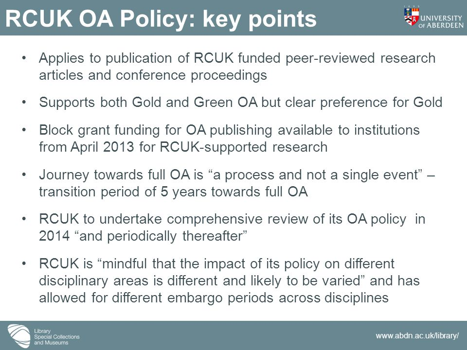www.abdn.ac.uk/library/ RCUK OA Policy: key points Applies to publication of RCUK funded peer-reviewed research articles and conference proceedings Supports both Gold and Green OA but clear preference for Gold Block grant funding for OA publishing available to institutions from April 2013 for RCUK-supported research Journey towards full OA is a process and not a single event – transition period of 5 years towards full OA RCUK to undertake comprehensive review of its OA policy in 2014 and periodically thereafter RCUK is mindful that the impact of its policy on different disciplinary areas is different and likely to be varied and has allowed for different embargo periods across disciplines