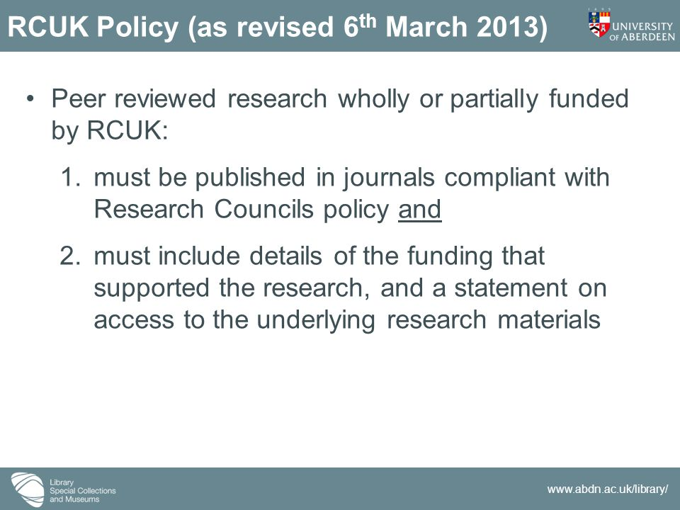 www.abdn.ac.uk/library/ RCUK Policy (as revised 6 th March 2013) Peer reviewed research wholly or partially funded by RCUK: 1.must be published in journals compliant with Research Councils policy and 2.must include details of the funding that supported the research, and a statement on access to the underlying research materials