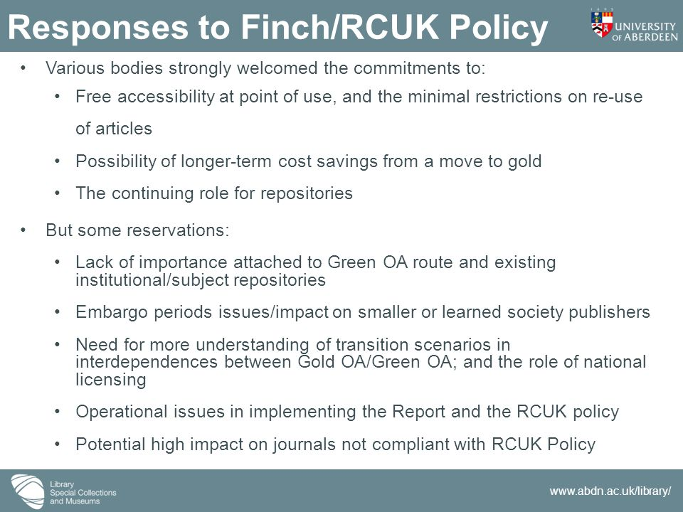 www.abdn.ac.uk/library/ Responses to Finch/RCUK Policy Various bodies strongly welcomed the commitments to: Free accessibility at point of use, and th