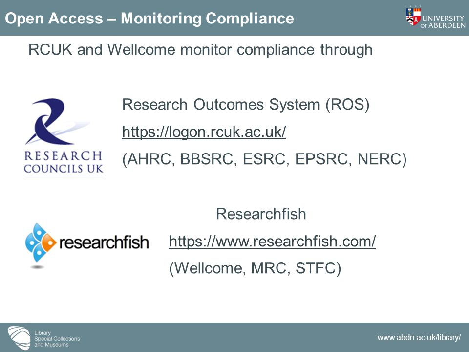 www.abdn.ac.uk/library/ Open Access – Monitoring Compliance RCUK and Wellcome monitor compliance through Research Outcomes System (ROS) https://logon.rcuk.ac.uk/ (AHRC, BBSRC, ESRC, EPSRC, NERC) Researchfish https://www.researchfish.com/ (Wellcome, MRC, STFC)